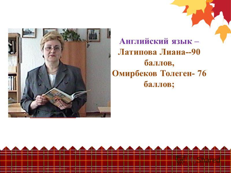 Английский язык – Латипова Лиана--90 баллов, Омирбеков Толеген- 76 баллов;