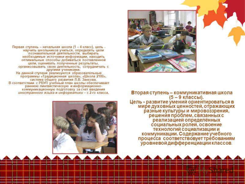 Вторая ступень – коммуникативная школа (5 – 9 классы). Цель - развитие умений ориентироваться в мире духовных ценностей, отражающих разные культуры и мировоззрения, решения проблем, связанных с реализацией определённых социальных ролей, освоение техн