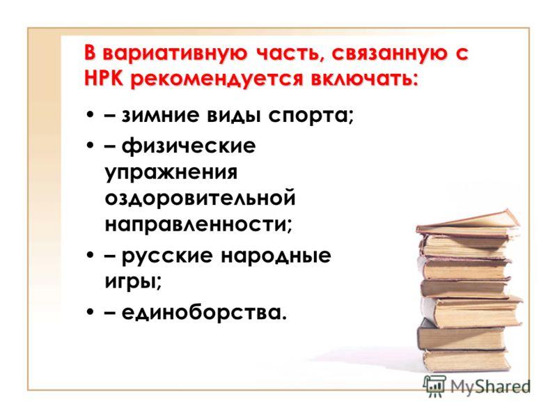 В вариативную часть, связанную с НРК рекомендуется включать: – зимние виды спорта; – физические упражнения оздоровительной направленности; – русские народные игры; – единоборства.