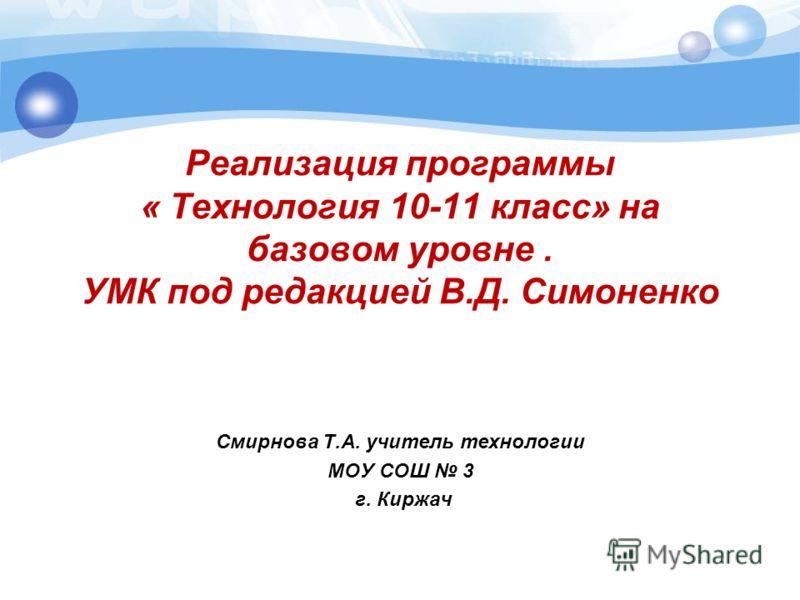 Реализация программы « Технология 10-11 класс» на базовом уровне. УМК под редакцией В.Д. Симоненко Смирнова Т.А. учитель технологии МОУ СОШ 3 г. Киржач
