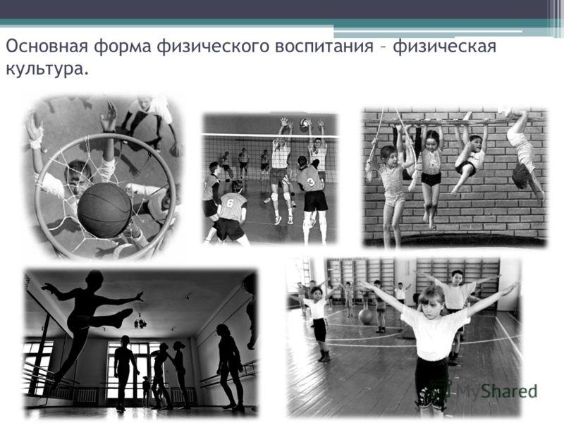Основная форма физического воспитания – физическая культура.