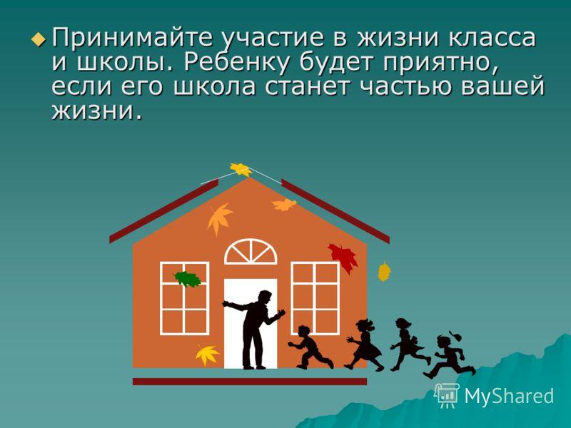 Принимайте участие в жизни класса и школы. Ребенку будет приятно, если его школа станет частью вашей жизни. Принимайте участие в жизни класса и школы. Ребенку будет приятно, если его школа станет частью вашей жизни.
