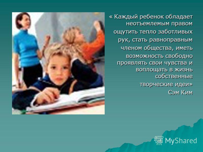 « Каждый ребенок обладает неотъемлемым правом « Каждый ребенок обладает неотъемлемым правом ощутить тепло заботливых рук, стать равноправным членом общества, иметь возможность свободно проявлять свои чувства и воплощать в жизнь собственные возможност
