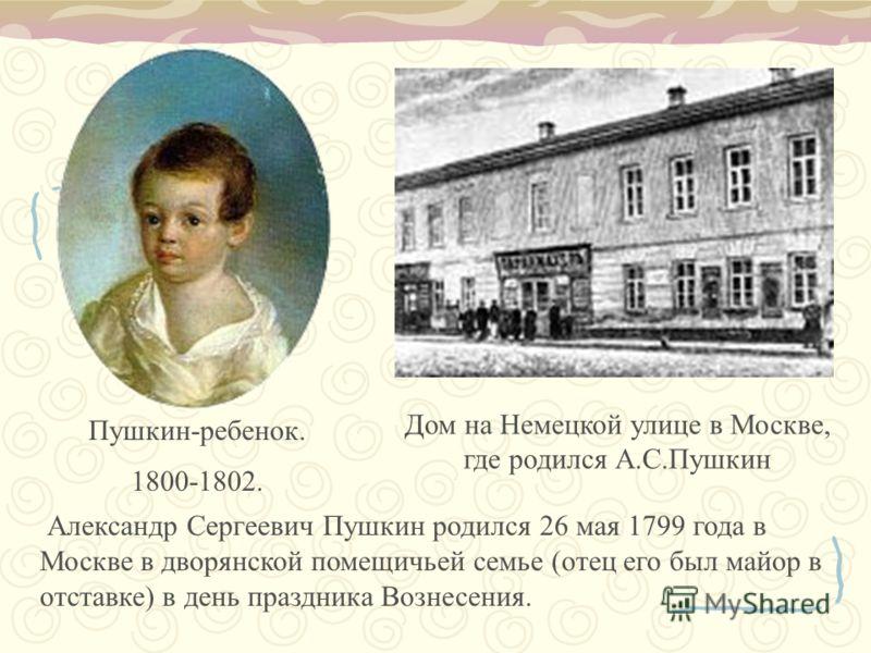 Пушкин-ребенок. 1800-1802. Дом на Немецкой улице в Москве, где родился А.С.Пушкин Александр Сергеевич Пушкин родился 26 мая 1799 года в Москве в дворянской помещичьей семье (отец его был майор в отставке) в день праздника Вознесения.
