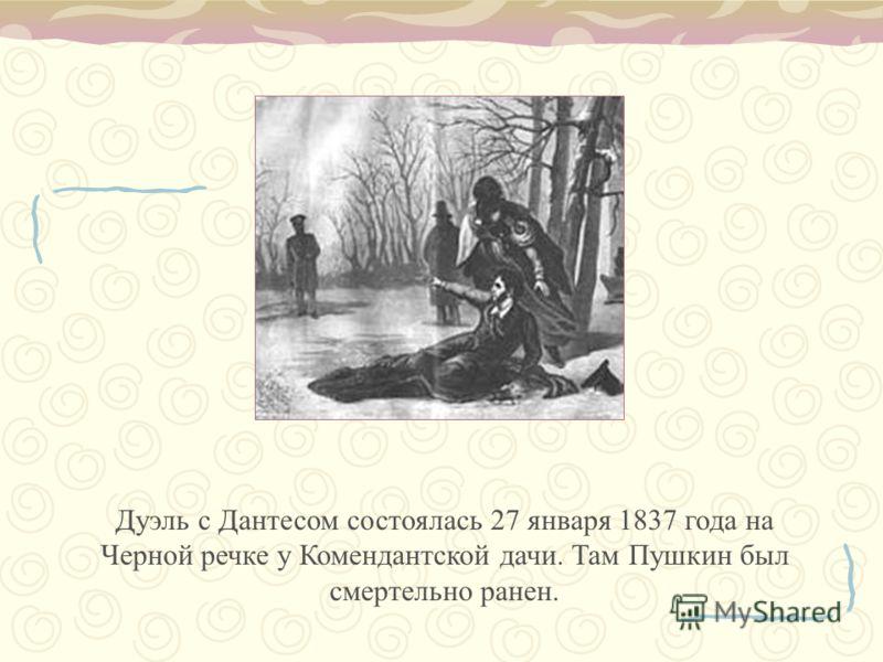 Дуэль с Дантесом состоялась 27 января 1837 года на Черной речке у Комендантской дачи. Там Пушкин был смертельно ранен.