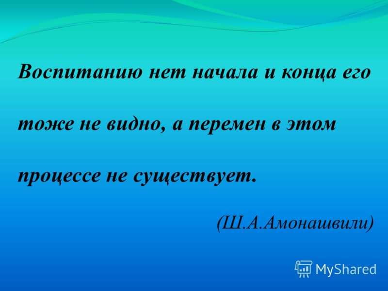 Воспитанию нет начала и конца его тоже не видно, а перемен в этом процессе не существует. (Ш.А.Амонашвили)