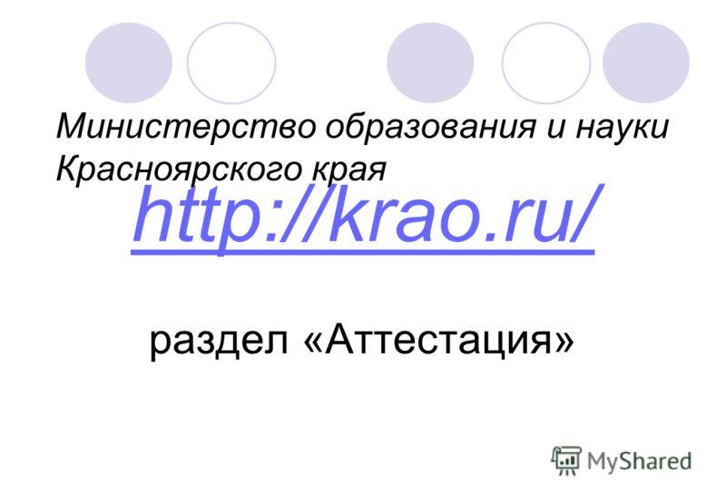 Министерство образования и науки Красноярского края http://krao.ru/ раздел «Аттестация»
