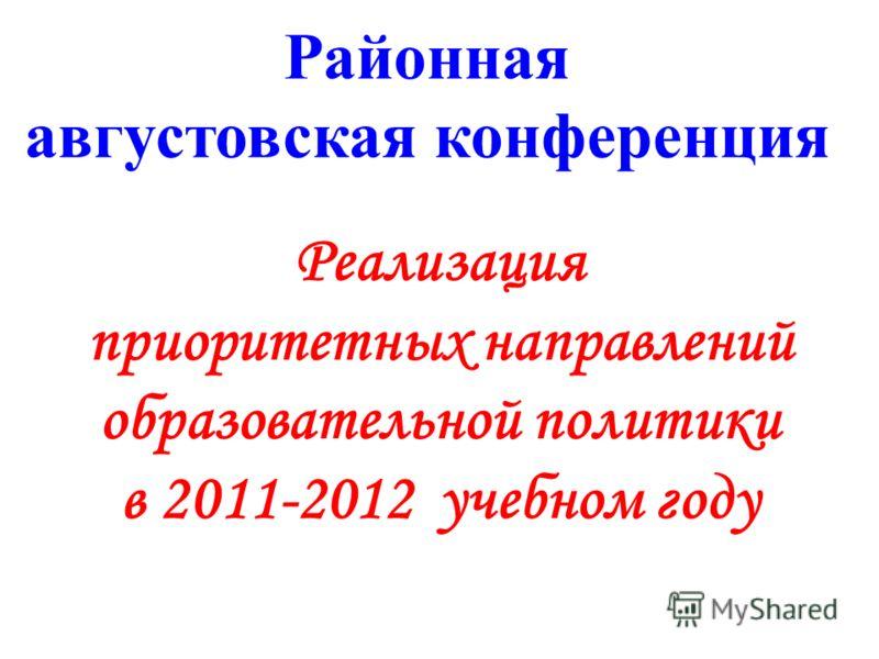 Районная августовская конференция Реализация приоритетных направлений образовательной политики в 2011-2012 учебном году