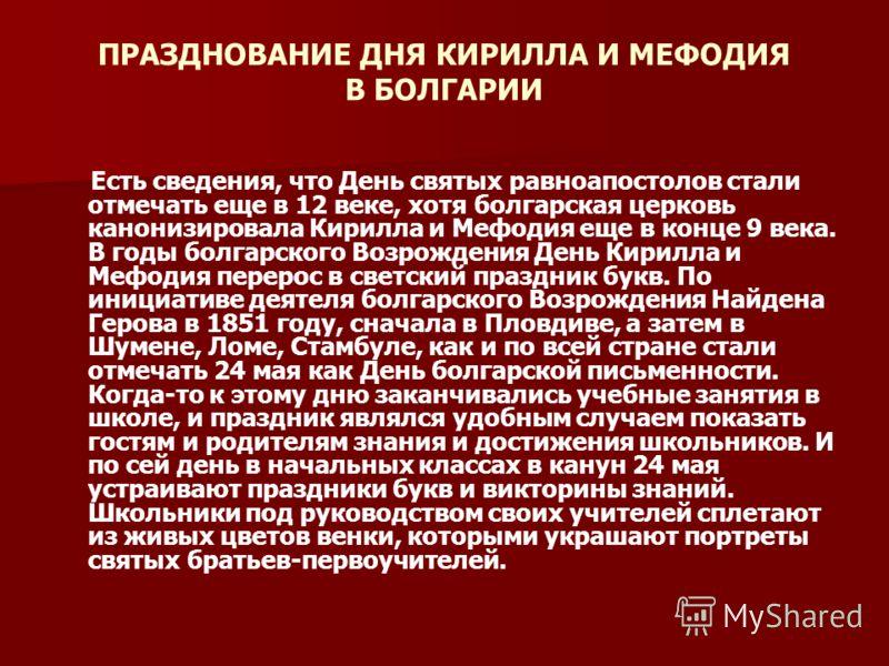 ПРАЗДНОВАНИЕ ДНЯ КИРИЛЛА И МЕФОДИЯ В БОЛГАРИИ Есть сведения, что День святых равноапостолов стали отмечать еще в 12 веке, хотя болгарская церковь канонизировала Кирилла и Мефодия еще в конце 9 века. В годы болгарского Возрождения День Кирилла и Мефод