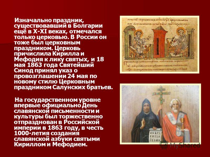 Изначально праздник, существовавший в Болгарии ещё в X-XI веках, отмечался только церковью. В России он тоже был церковным праздником. Церковь причислила Кирилла и Мефодия к лику святых, и 18 мая 1863 года Святейший Синод принял указ о провозглашении