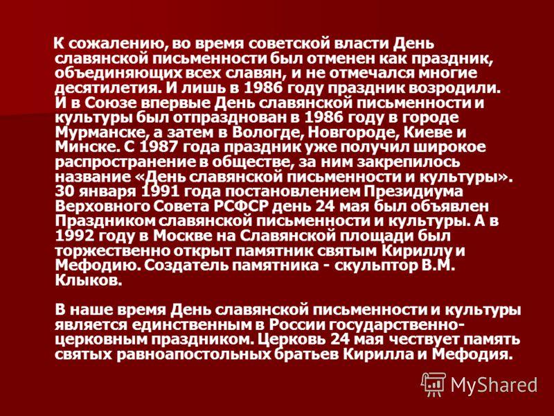 К сожалению, во время советской власти День славянской письменности был отменен как праздник, объединяющих всех славян, и не отмечался многие десятилетия. И лишь в 1986 году праздник возродили. И в Союзе впервые День славянской письменности и культур