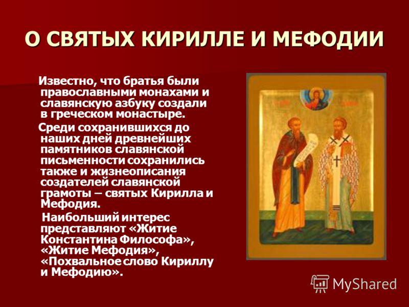 О СВЯТЫХ КИРИЛЛЕ И МЕФОДИИ Известно, что братья были православными монахами и славянскую азбуку создали в греческом монастыре. Среди сохранившихся до наших дней древнейших памятников славянской письменности сохранились также и жизнеописания создателе