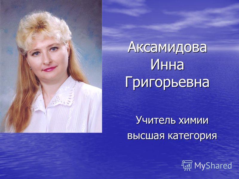 Аксамидова Инна Григорьевна Учитель химии высшая категория