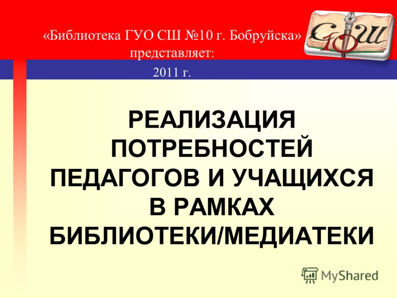 РЕАЛИЗАЦИЯ ПОТРЕБНОСТЕЙ ПЕДАГОГОВ И УЧАЩИХСЯ В РАМКАХ БИБЛИОТЕКИ/МЕДИАТЕКИ «Библиотека ГУО СШ 10 г. Бобруйска» представляет : 2011 г.