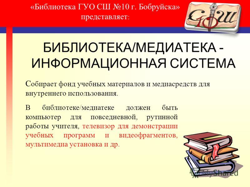 «Библиотека ГУО СШ 10 г. Бобруйска» представляет : БИБЛИОТЕКА/МЕДИАТЕКА - ИНФОРМАЦИОННАЯ СИСТЕМА С обирает фонд учебных материалов и медиасредств для внутреннего использования. В библиотеке/медиатеке должен быть компьютер для повседневной, рутинной р