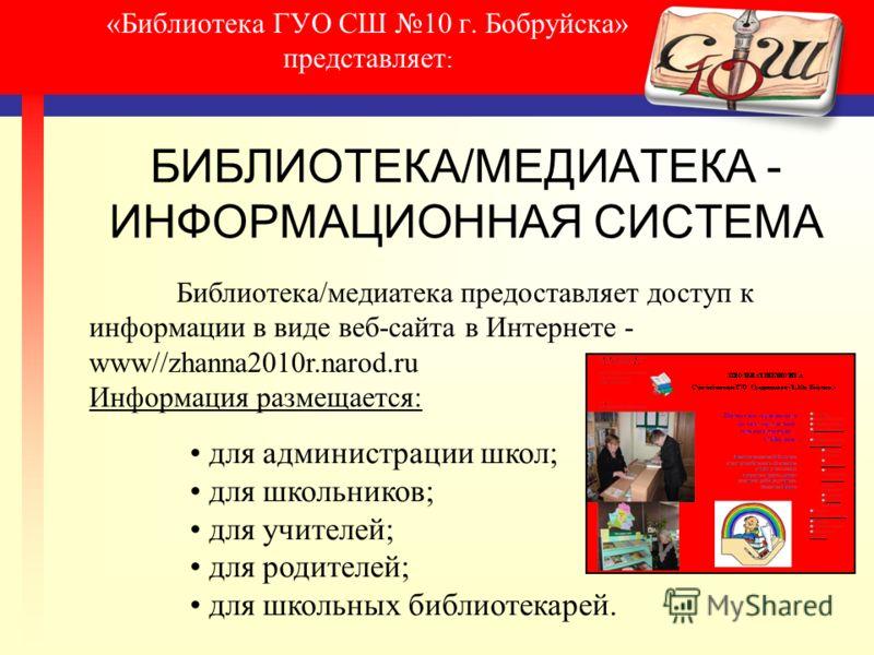 «Библиотека ГУО СШ 10 г. Бобруйска» представляет : БИБЛИОТЕКА/МЕДИАТЕКА - ИНФОРМАЦИОННАЯ СИСТЕМА Библиотека/медиатека предоставляет доступ к информации в виде веб-сайта в Интернете - www//zhanna2010r.narod.ru Информация размещается: для администрации