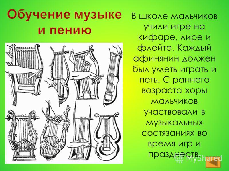В школе мальчиков учили игре на кифаре, лире и флейте. Каждый афинянин должен был уметь играть и петь. С раннего возраста хоры мальчиков участвовали в музыкальных состязаниях во время игр и празднеств.