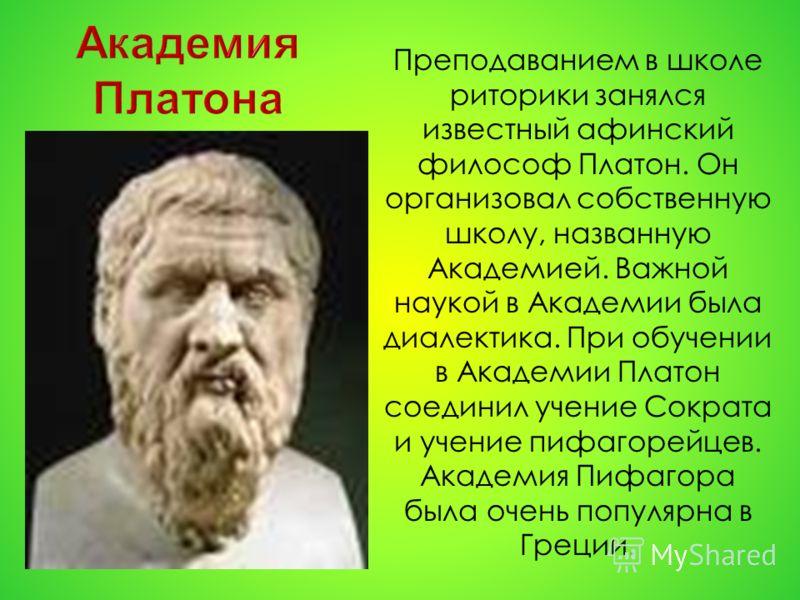 Преподаванием в школе риторики занялся известный афинский философ Платон. Он организовал собственную школу, названную Академией. Важной наукой в Академии была диалектика. При обучении в Академии Платон соединил учение Сократа и учение пифагорейцев. А