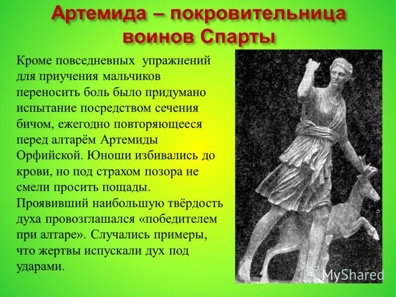 Артемида – покровительница воинов Спарты Кроме повседневных упражнений для приучения мальчиков переносить боль было придумано испытание посредством сечения бичом, ежегодно повторяющееся перед алтарём Артемиды Орфийской. Юноши избивались до крови, но