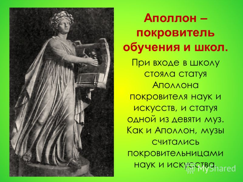 Аполлон – покровитель обучения и школ. При входе в школу стояла статуя Аполлона покровителя наук и искусств, и статуя одной из девяти муз. Как и Аполлон, музы считались покровительницами наук и искусства.