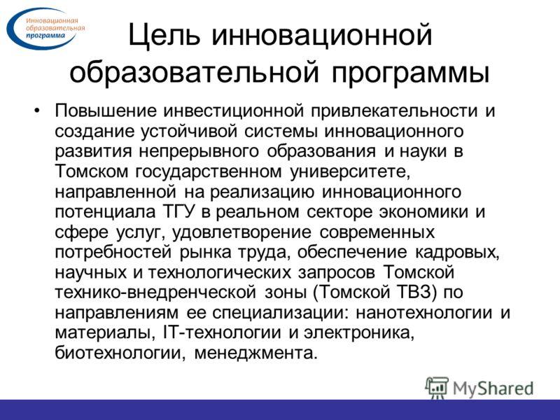 Цель инновационной образовательной программы Повышение инвестиционной привлекательности и создание устойчивой системы инновационного развития непрерывного образования и науки в Томском государственном университете, направленной на реализацию инноваци
