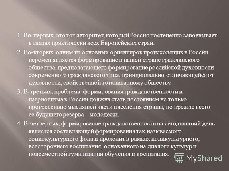 1. Во - первых, это тот авторитет, который Россия постепенно завоевывает в глазах практически всех Европейских стран. 2. Во - вторых, одним из основных ориентиров происходящих в России перемен является формирование в нашей стране гражданского обществ