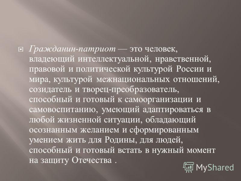 Гражданин - патриот это человек, владеющий интеллектуальной, нравственной, правовой и политической культурой России и мира, культурой межнациональных отношений, созидатель и творец - преобразователь, способный и готовый к самоорганизации и самовоспит