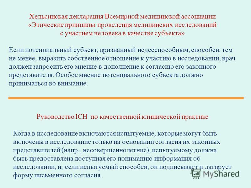 Хельсинская декларация Всемирной медицинской ассоциации «Этические принципы проведения медицинских исследований с участием человека в качестве субъекта» Если потенциальный субъект, признанный недееспособным, способен, тем не менее, выразить собственн