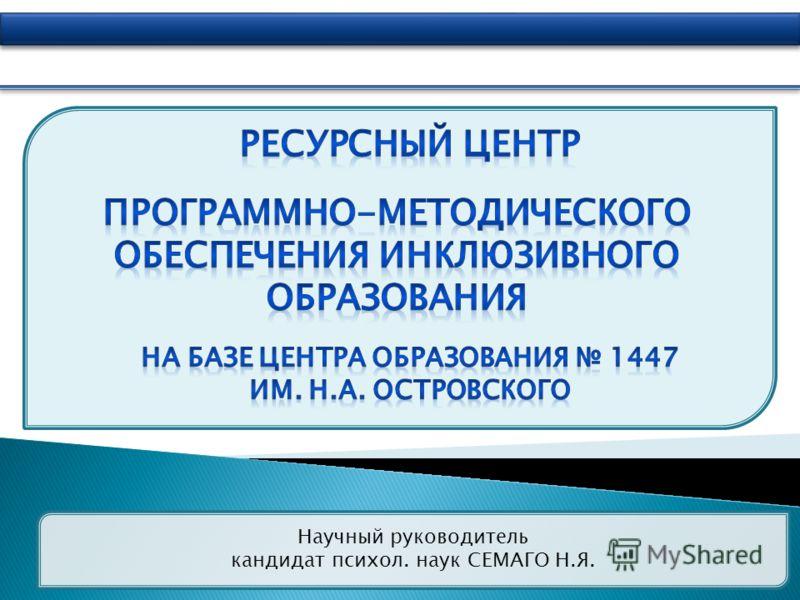 Научный руководитель кандидат психол. наук СЕМАГО Н.Я.