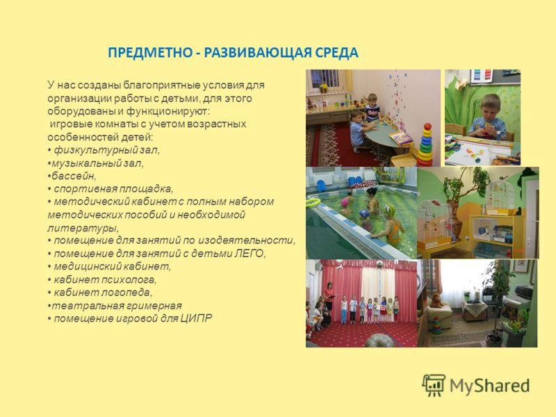 ПРЕДМЕТНО - РАЗВИВАЮЩАЯ СРЕДА У нас созданы благоприятные условия для организации работы с детьми, для этого оборудованы и функционируют: игровые комнаты с учетом возрастных особенностей детей: физкультурный зал, музыкальный зал, бассейн, спортивная