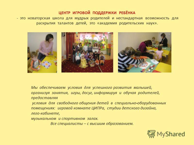 ЦЕНТР ИГРОВОЙ ПОДДЕРЖКИ РЕБЁНКА - это новаторская школа для мудрых родителей и нестандартная возможность для раскрытия талантов детей, это «академия родительских наук». Мы обеспечиваем условия для успешного развития малышей, организуя занятия, игры,