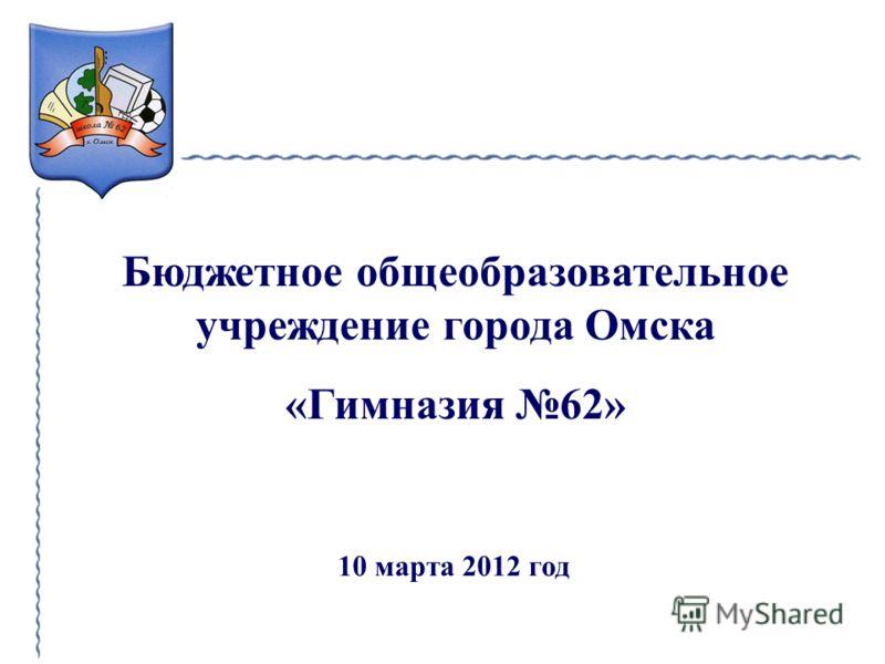 Бюджетное общеобразовательное учреждение города Омска «Гимназия 62» 10 марта 2012 год