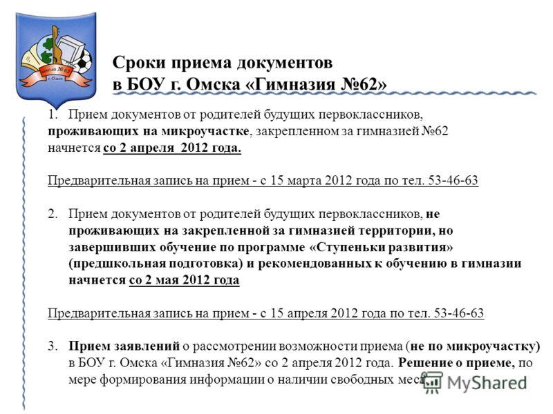 Сроки приема документов в БОУ г. Омска «Гимназия 62» 1.Прием документов от родителей будущих первоклассников, проживающих на микроучастке, закрепленном за гимназией 62 начнется со 2 апреля 2012 года. Предварительная запись на прием - с 15 марта 2012