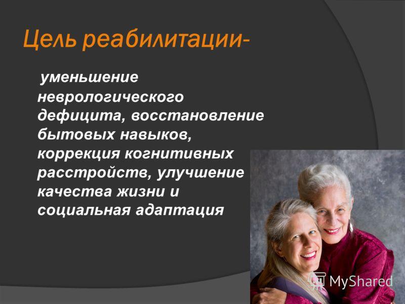 Цель реабилитации- уменьшение неврологического дефицита, восстановление бытовых навыков, коррекция когнитивных расстройств, улучшение качества жизни и социальная адаптация