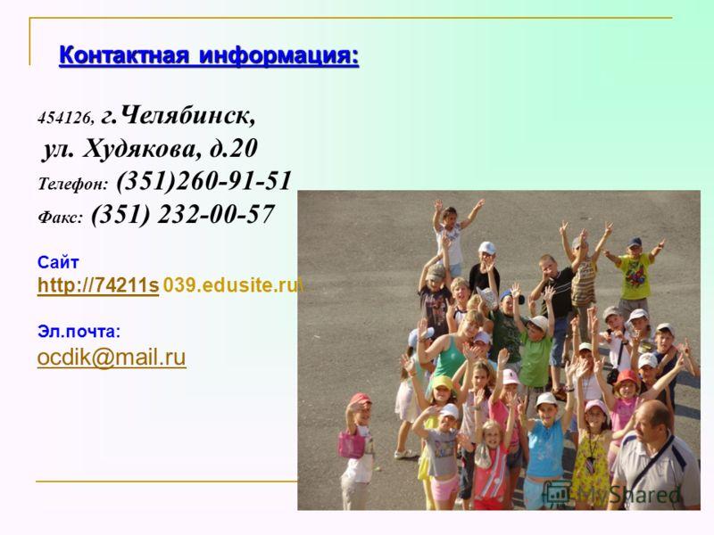 Контактная информация: 454126, г.Челябинск, ул. Худякова, д.20 Телефон: (351)260-91-51 Факс: (351) 232-00-57 Сайт http://74211shttp://74211s 039.edusite.ru\ Эл.почта: ocdik@mail.ru