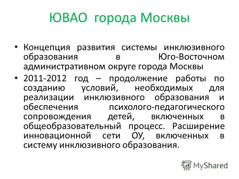 ЮВАО города Москвы Концепция развития системы инклюзивного образования в Юго-Восточном административном округе города Москвы 2011-2012 год – продолжение работы по созданию условий, необходимых для реализации инклюзивного образования и обеспечения пси