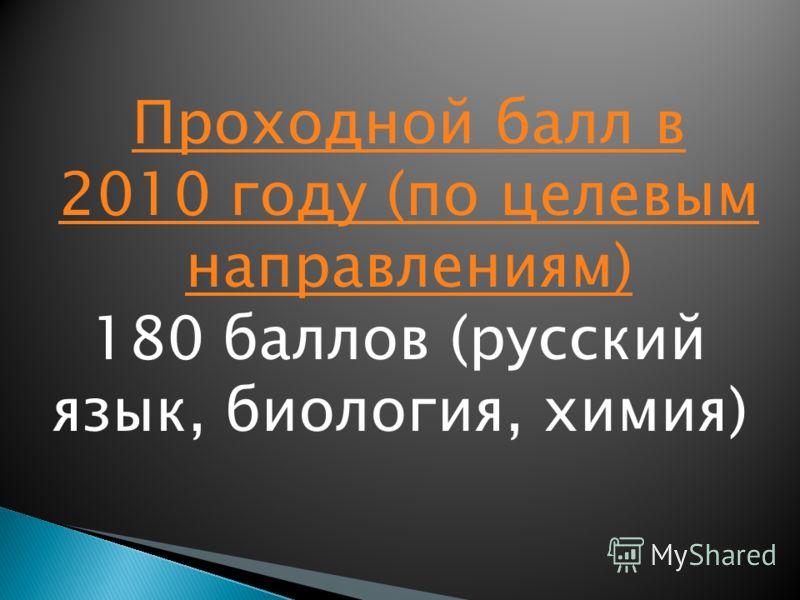 Проходной балл в 2010 году (по целевым направлениям) 180 баллов (русский язык, биология, химия)