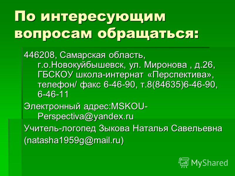 По интересующим вопросам обращаться: 446208, Самарская область, г.о.Новокуйбышевск, ул. Миронова, д.26, ГБСКОУ школа-интернат «Перспектива», телефон/ факс 6-46-90, т.8(84635)6-46-90, 6-46-11 Электронный адрес:MSKOU- Perspectiva@yandex.ru Учитель-лого