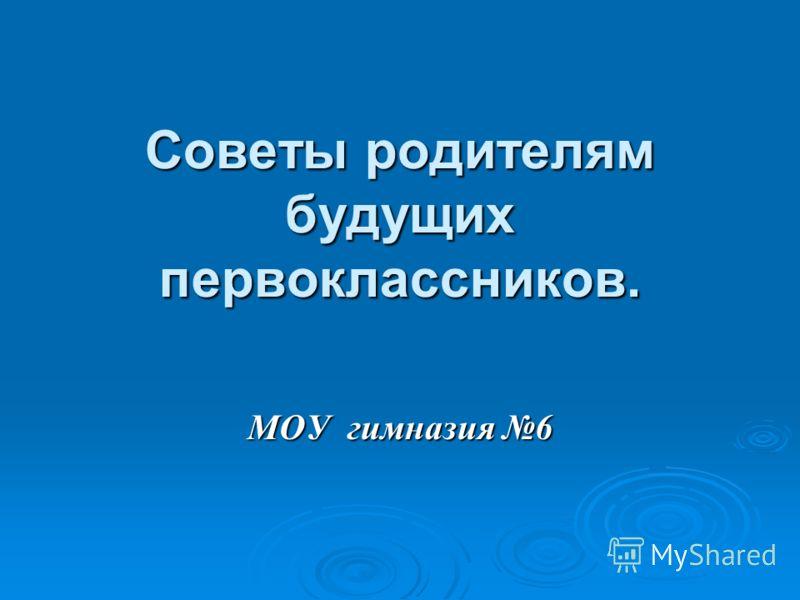 Советы родителям будущих первоклассников. МОУ гимназия 6