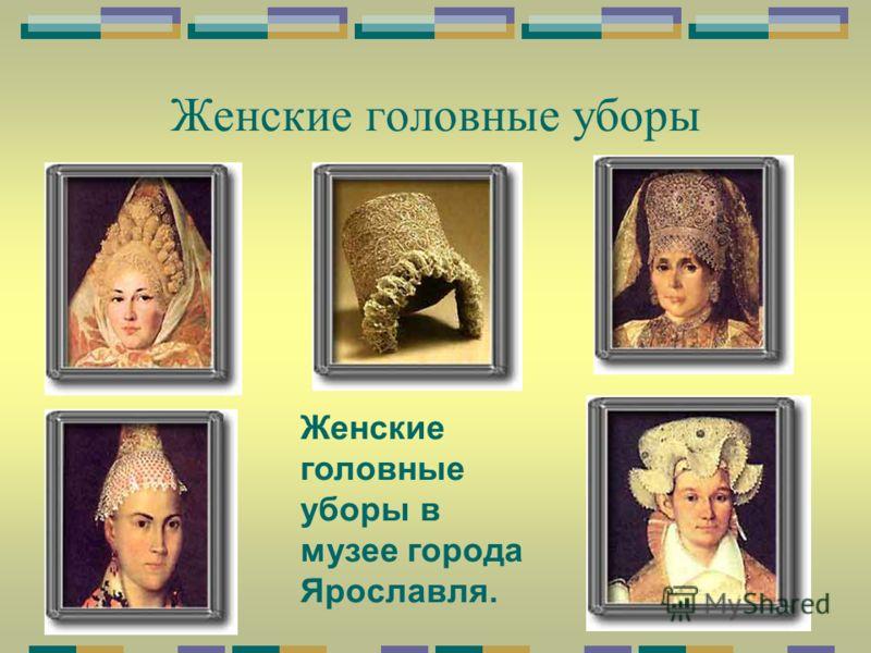 Женские головные уборы Женские головные уборы в музее города Ярославля.