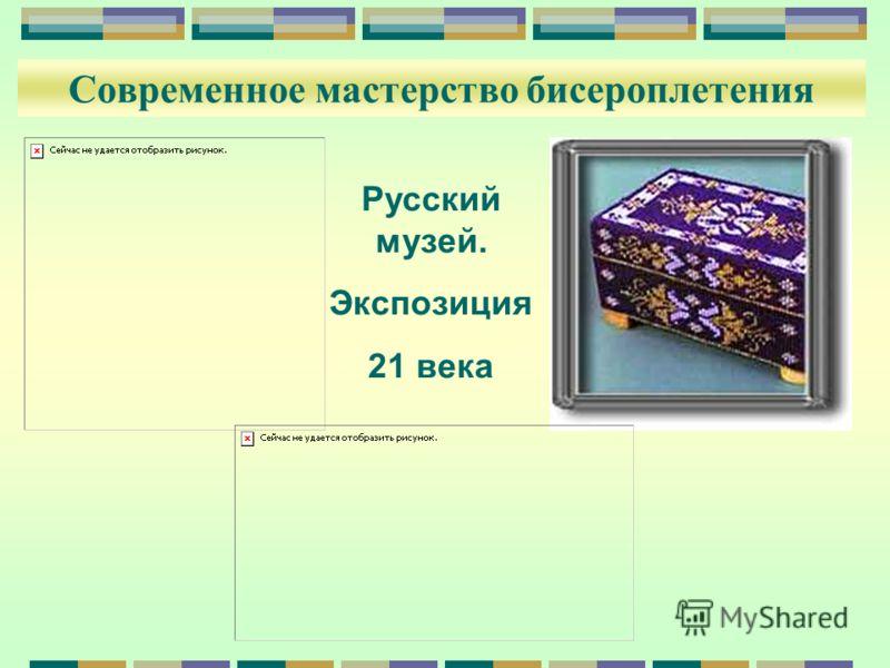 Современное мастерство бисероплетения Русский музей. Экспозиция 21 века