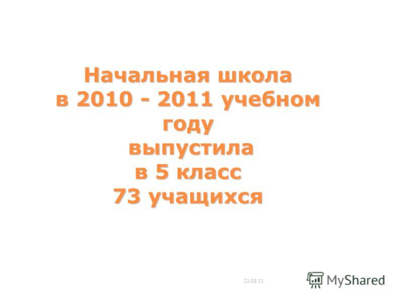 Начальная школа в 2010 - 2011 учебном году выпустила в 5 класс 73 учащихся 23.08.112