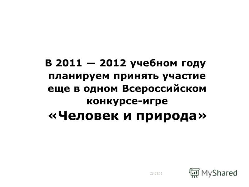 23.08.1123 В 2011 2012 учебном году планируем принять участие еще в одном Всероссийском конкурсе-игре «Человек и природа»