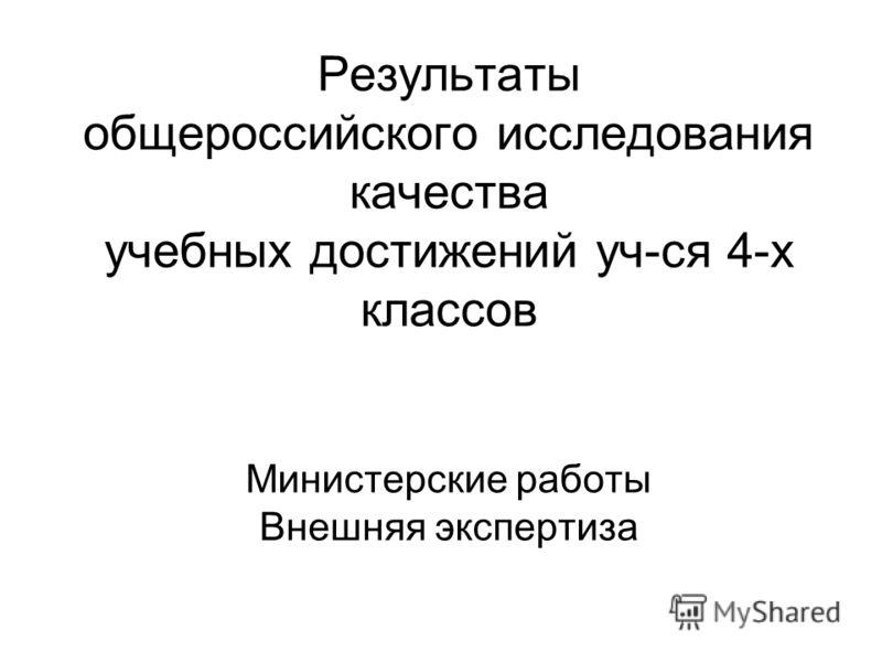 Результаты общероссийского исследования качества учебных достижений уч-ся 4-х классов Министерские работы Внешняя экспертиза