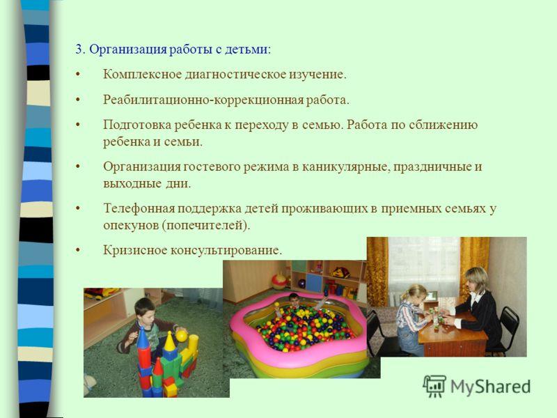 3. Организация работы с детьми: Комплексное диагностическое изучение. Реабилитационно-коррекционная работа. Подготовка ребенка к переходу в семью. Работа по сближению ребенка и семьи. Организация гостевого режима в каникулярные, праздничные и выходны