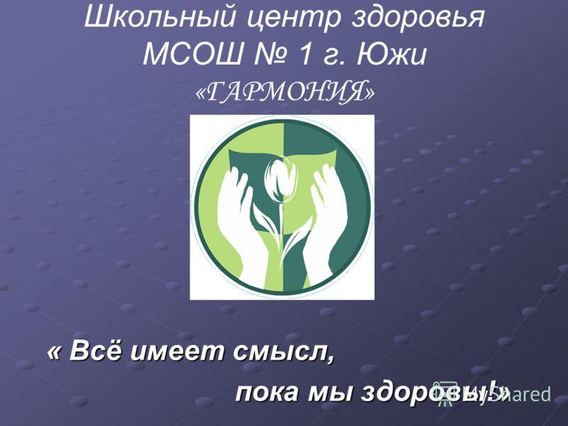 Школьный центр здоровья МСОШ 1 г. Южи «ГАРМОНИЯ» « Всё имеет смысл, « Всё имеет смысл, пока мы здоровы!» пока мы здоровы!»