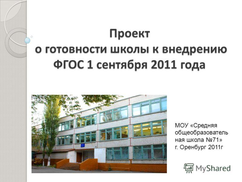 Проект о готовности школы к внедрению ФГОС 1 сентября 2011 года МОУ «Средняя общеобразователь ная школа 71» г. Оренбург 2011г