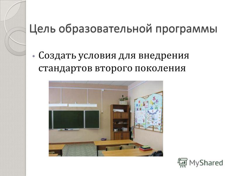 Цель образовательной программы Создать условия для внедрения стандартов второго поколения