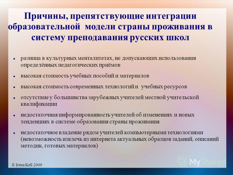 © Irena Kell 2009 Причины, препятствующие интеграции образовательной модели страны проживания в систему преподавания русских школ разница в культурных менталитетах, не допускающих использования определённых педагогических приёмов высокая стоимость уч