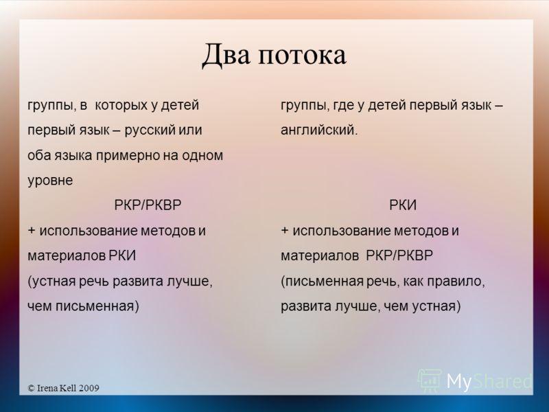 © Irena Kell 2009 Два потока группы, в которых у детей первый язык – русский или оба языка примерно на одном уровне РКР/РКВР + использование методов и материалов РКИ (устная речь развита лучше, чем письменная) группы, где у детей первый язык – англий